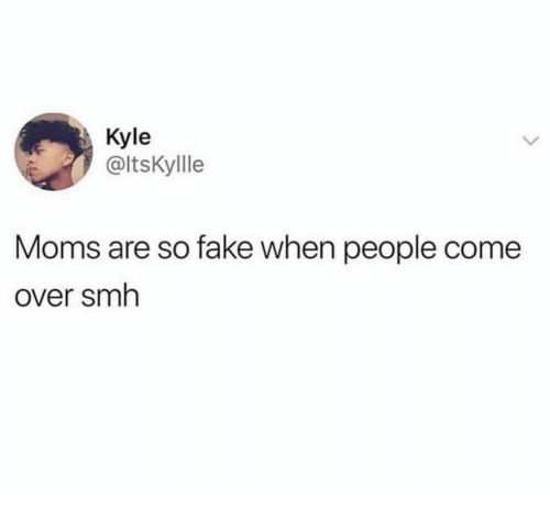 Come Over, Fake, and Moms: Kyle  @ltsKyllle  Moms are so fake when people come  Over smh