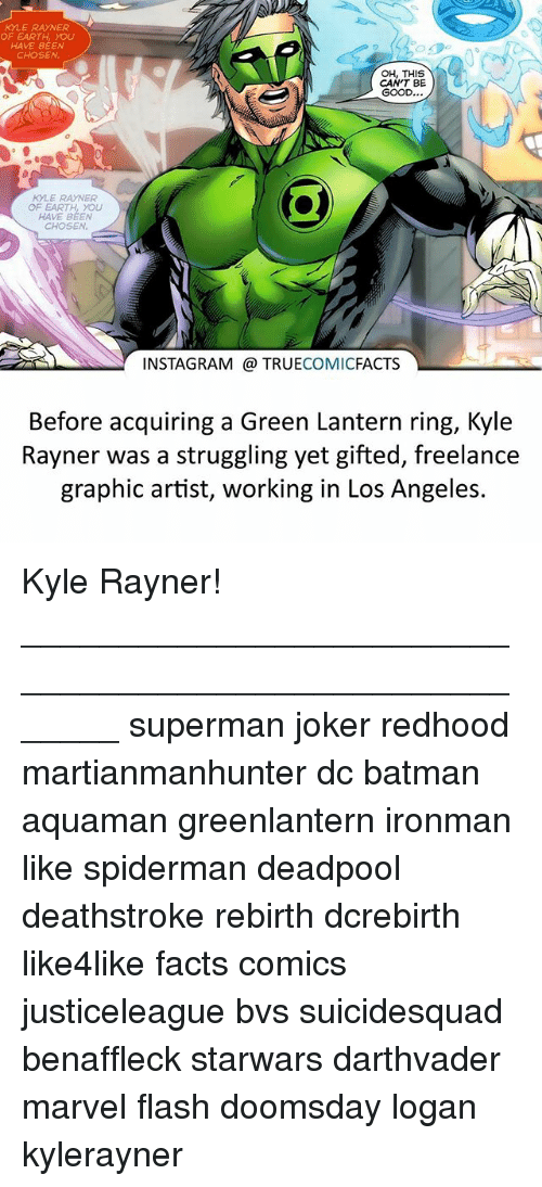 Batman, Facts, and Instagram: KYLE RAYNER  OF EARTH, YOU  HAVE BEEN  CHOSEN  OH, THIS  CAN'T BE  GOOD  KYLE RAYNER  OF EARTH YOU  HAVE BEEN  INSTAGRAM TRUE  COMIC  FACTS  Before acquiring a Green Lantern ring, Kyle  Rayner was a struggling yet gifted, freelance  graphic artist, working in Los Angeles. Kyle Rayner! ⠀_______________________________________________________ superman joker redhood martianmanhunter dc batman aquaman greenlantern ironman like spiderman deadpool deathstroke rebirth dcrebirth like4like facts comics justiceleague bvs suicidesquad benaffleck starwars darthvader marvel flash doomsday logan kylerayner