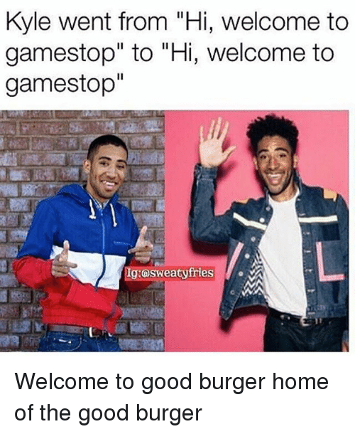"""Gamestop, Memes, and Good: Kyle went from """"Hi, welcome to  gamestop"""" to """"Hi, welcome to  gamestop""""  Ig:osweatyfries Welcome to good burger home of the good burger"""