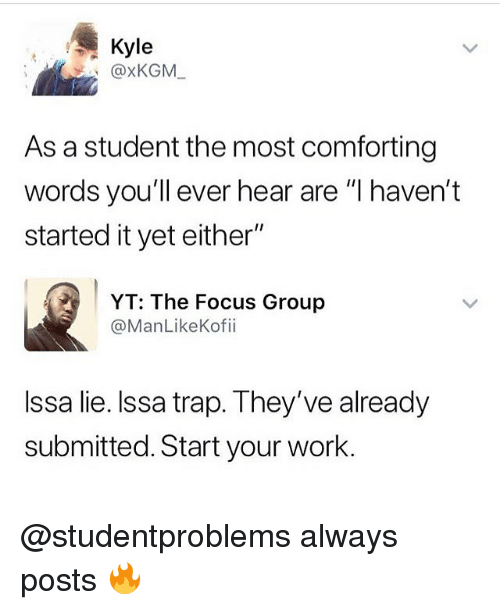 "Memes, Trap, and Work: Kyle  @xKGM  As a student the most comforting  words you'll ever hear are ""I haven't  started it yet either""  YT: The Focus Group  @ManLikeKofii  Issa lie. Issa trap. They've already  submitted. Start your work. @studentproblems always posts 🔥"