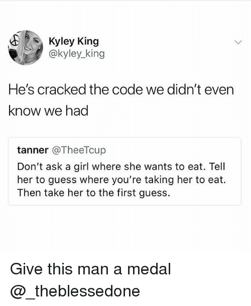 Funny, Cracked, and Girl: Kyley King  @kyley_king  He's cracked the code we didn't even  know we had  tanner @TheeTcup  Don't ask a girl where she wants to eat. Tell  her to guess where you're taking her to eat.  Then take her to the first guess. Give this man a medal @_theblessedone