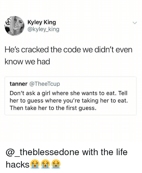 Funny, Life, and Cracked: Kyley King  @kyley_king  He's cracked the code we didn't even  know we had  tanner @TheeTcup  Don't ask a girl where she wants to eat. Tell  her to guess where you're taking her to eat.  Then take her to the first guess. @_theblessedone with the life hacks😭😭😭