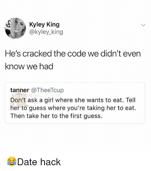 Memes, Cracked, and Girl: Kyley King  @kyley_king  He's cracked the code we didn't even  know we had  tanner @TheeTcup  Don't ask a girl where she wants to eat. Tell  her to guess where you're taking her to eat.  Then take her to the first guess 😂Date hack