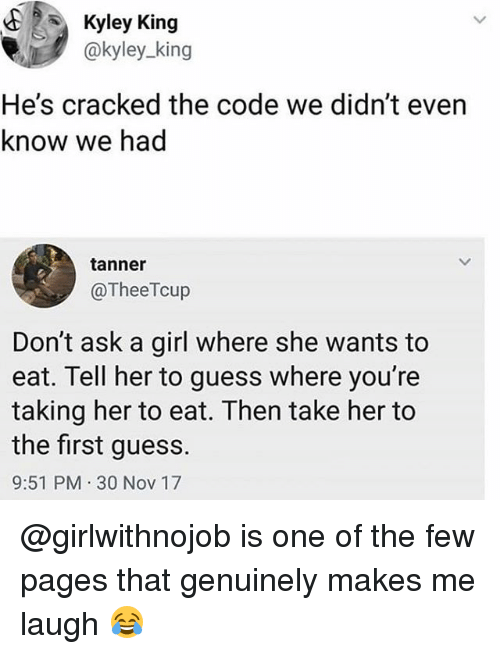 Memes, Cracked, and Girl: Kyley King  @kyley_king  He's cracked the code we didn't even  know we had  tanner  @TheeTcup  Don't ask a girl where she wants to  eat. Tell her to guess where you're  taking her to eat. Then take her to  the first guess.  9:51 PM 30 Nov 17 @girlwithnojob is one of the few pages that genuinely makes me laugh 😂