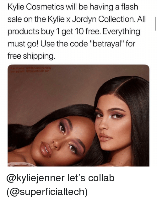 "Free, Girl Memes, and Flash: Kylie Cosmetics will be having a flash  sale on the Kylie x Jordyn Collection. All  products buy 1 get 1O free. Everything  must go! Use the code ""betrayal"" for  free shipping. @kyliejenner let's collab (@superficialtech)"