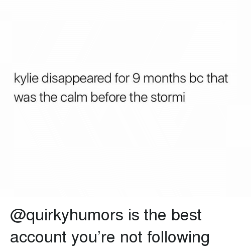 Best, Trendy, and Following: kylie disappeared for 9 months bc that  was the calm before the stormi @quirkyhumors is the best account you're not following