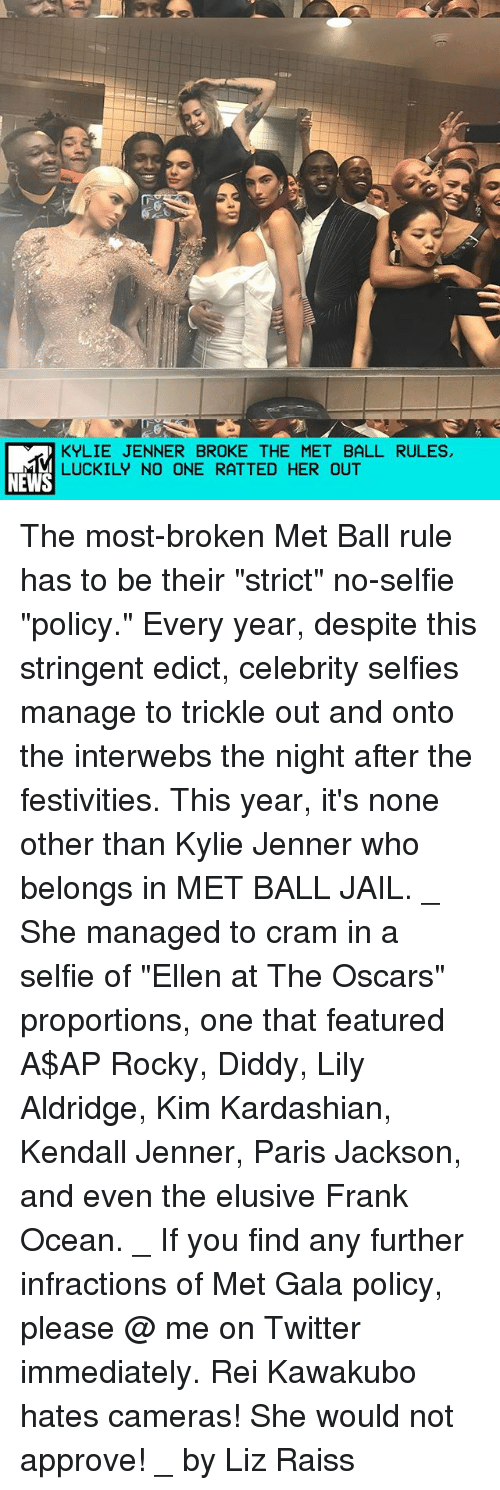 "A$AP Rocky, Frank Ocean, and Jail: KYLIE JENNER BROKE THE MET BALL RULES,  LUCKILY NO ONE RATTED HER OUT  NEWS The most-broken Met Ball rule has to be their ""strict"" no-selfie ""policy."" Every year, despite this stringent edict, celebrity selfies manage to trickle out and onto the interwebs the night after the festivities. This year, it's none other than Kylie Jenner who belongs in MET BALL JAIL. _ She managed to cram in a selfie of ""Ellen at The Oscars"" proportions, one that featured A$AP Rocky, Diddy, Lily Aldridge, Kim Kardashian, Kendall Jenner, Paris Jackson, and even the elusive Frank Ocean. _ If you find any further infractions of Met Gala policy, please @ me on Twitter immediately. Rei Kawakubo hates cameras! She would not approve! _ by Liz Raiss"