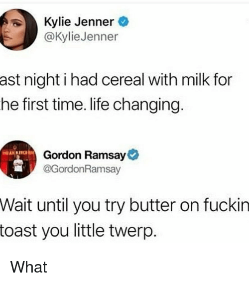 Gordon Ramsay, Kylie Jenner, and Life: Kylie Jenner  @KylieJenner  ast night i had cereal with milk for  he first time. life changing  Gordon Ramsay  @GordonRamsav  Wait until you try butter on fuckin  toast you little twerp What