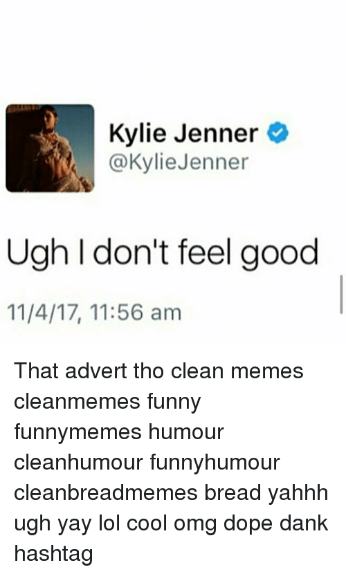 Dank, Dope, and Funny: Kylie Jenner  @KylieJenner  Ugh I don't feel good  11/4/17, 11:56 am That advert tho clean memes cleanmemes funny funnymemes humour cleanhumour funnyhumour cleanbreadmemes bread yahhh ugh yay lol cool omg dope dank hashtag
