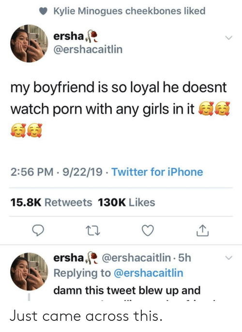 Girls, Iphone, and Twitter: Kylie Minogues cheekbones liked  ersha  @ershacaitlin  my boyfriend is so loyal he doesnt  watch porn with any girls in it  2:56 PM 9/22/19 Twitter for iPhone  15.8K Retweets 130K Likes  ersha,@ershacaitl in 5h  Replying to @ershacaitlin  damn this tweet blew up and Just came across this.
