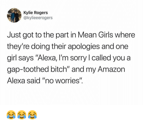 """Amazon, Bitch, and Girls: Kylie Rogers  @kylieeerogers  Just got to the part in Mean Girls where  they're doing their apologies and one  girl says """"Alexa, I'm sorry I called you a  gap-toothed bitch"""" and my Amazon  Alexa said """"no worrieS""""  I1 😂😂😂"""
