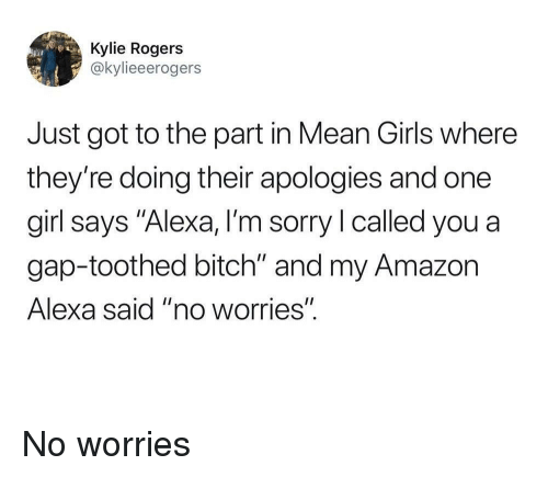 """Amazon, Bitch, and Girls: Kylie Rogers  @kylieeerogers  Just got to the part in Mean Girls where  they're doing their apologies and one  girl says """"Alexa, I'm sorry l called you a  gap-toothed bitch"""" and my Amazon  Alexa said """"no worries"""" No worries"""