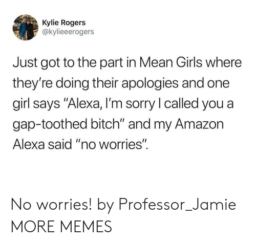 """Amazon, Bitch, and Dank: Kylie Rogers  @kylieeerogers  Just got to the part in Mean Girls where  they're doing their apologies and one  girl says """"Alexa, I'm sorry l called you a  gap-toothed bitch"""" and my Amazon  Alexa said """"no worries"""". No worries! by Professor_Jamie MORE MEMES"""