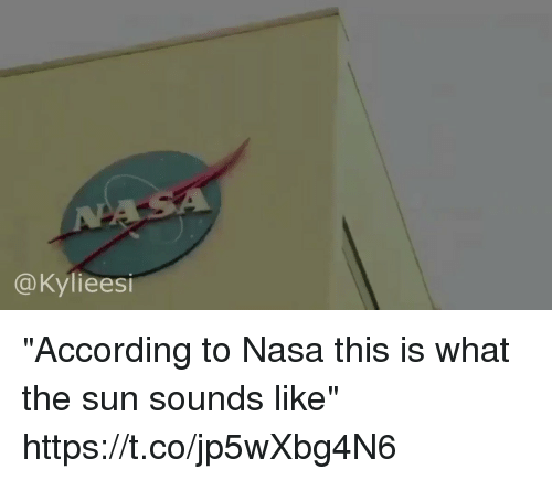 "Nasa, Girl Memes, and According: @Kylieesi ""According to Nasa this is what the sun sounds like"" https://t.co/jp5wXbg4N6"
