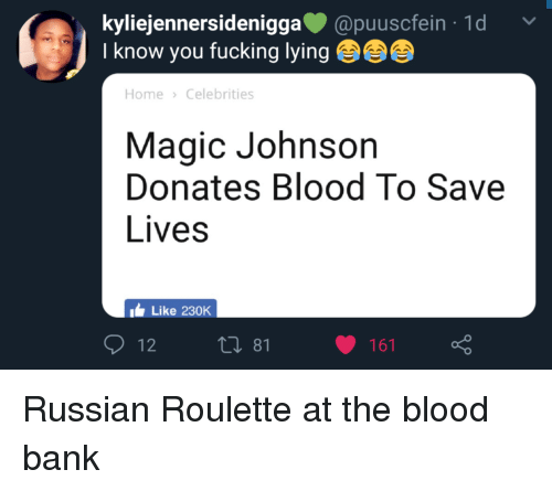 Blackpeopletwitter, Fucking, and Funny: kyliejennersideniggapuuscfein 1d  Iknow you fucking lying  Home Celebrities  Magic Johnson  Donates Blood To Save  Lives  Like 230K  161  o 0 Russian Roulette at the blood bank