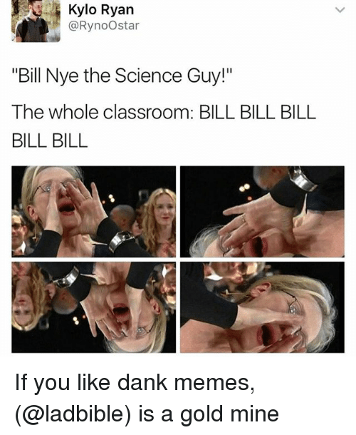 "Funny, Meme, and Gold: Kylo Ryan  @Rynoo star  ""Bill Nye the Science Guy!""  The whole classroom: BILL BILL BILL  BILL BILL If you like dank memes, (@ladbible) is a gold mine"