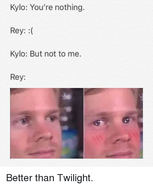 Rey, Twilight, and Youre: Kylo: You're nothing.  Rey: :(  Kylo: But not to me.  Rey: Better than Twilight.