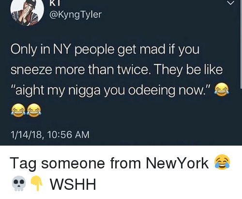 "Be Like, Memes, and My Nigga: @KyngTyler  Only in NY people get mad if you  sneeze more than twice. They be like  aight my nigga you odeeing now.""  1/14/18, 10:56 AM Tag someone from NewYork 😂💀👇 WSHH"