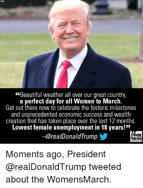 "Beautiful, Memes, and News: Kyno  Beautiful weather all over our great country,  a perfect day for all Women to March.  Get out there now to celebrate the historic milestones  and unprecedented economic success and wealth  creation that has taken place over the last 12 months.  Lowest female unemployment in 18 years!""  -@realDonaldTrump  FOX  NEWS Moments ago, President @realDonaldTrump tweeted about the WomensMarch."