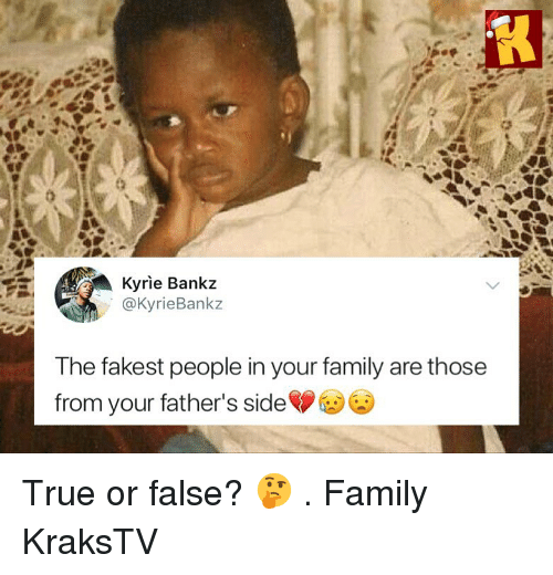 Family, Memes, and True: Kyrie Bankz  @KyrieBankz  The fakest people in your family are those  from your father's side True or false? 🤔 . Family KraksTV