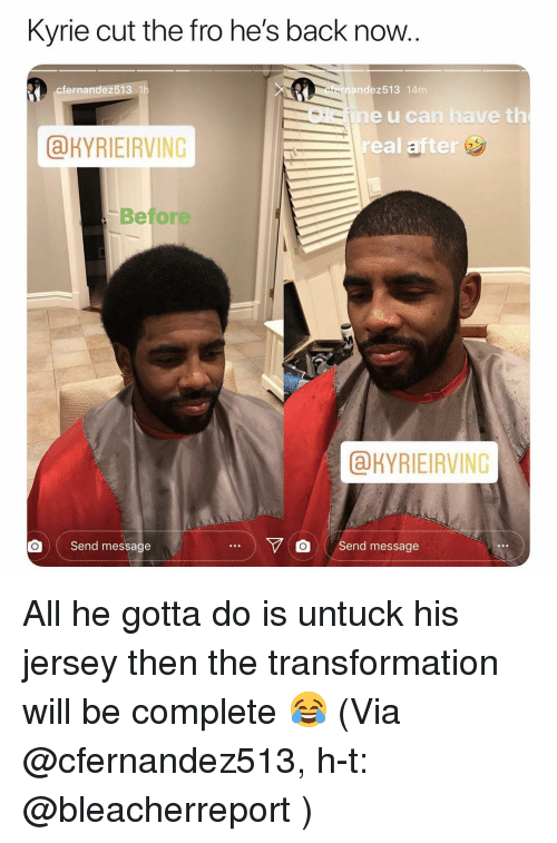 Basketball, Nba, and Sports: Kyrie cut the fro he's back now.  cfernandez513 1h  ernandez513 14m  Okine u can have t  real after  &KYRIEIRVING  Before  aKYRIEIRVING  | Send message  Y O send message All he gotta do is untuck his jersey then the transformation will be complete 😂 (Via @cfernandez513, h-t: @bleacherreport )