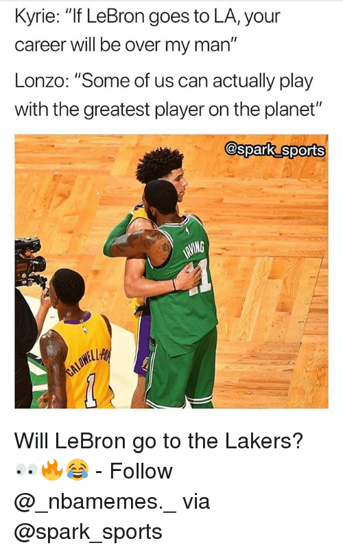 """Los Angeles Lakers, Memes, and Sports: Kyrie: """"If LeBron goes to LA,your  career will be over my man""""  Lonzo: """"Some of us can actually play  with the greatest player on the planet""""  @spark sports Will LeBron go to the Lakers? 👀🔥😂 - Follow @_nbamemes._ via @spark_sports"""