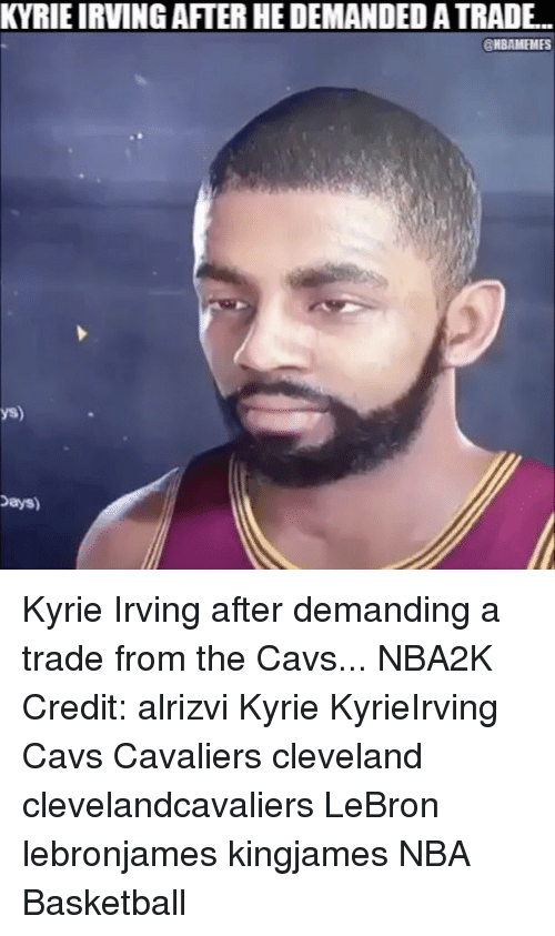 Basketball, Cavs, and Kyrie Irving: KYRIE IRVING AFTER HE DEMANDED A TRADE...  HBAMEMES  ys)  Days) Kyrie Irving after demanding a trade from the Cavs... NBA2K Credit: alrizvi Kyrie KyrieIrving Cavs Cavaliers cleveland clevelandcavaliers LeBron lebronjames kingjames NBA Basketball