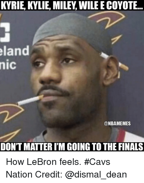 Cavs, Finals, and Miley Cyrus: KYRIE, KYLIE, MILEY, WILE E COYOTE..  land  nic  @NBAMEMES  DON'T MATTER I'M GOING TO THE FINALS How LeBron feels. #Cavs Nation Credit: @dismal_dean