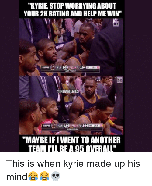 """Basketball, Friday, and Sports: """"KYRIE, STOP WORRYINGABOUT  YOUR 2K RATING AND HELP ME WIN""""  b r  CLE 105 ATL 1  NMA FRIDAY  ATL 104  b r  NBAMEMES  CLE 105ATL 104  BA FRIDAY  """"MAYBE IFI WENT TO ANOTHER  TEAM I'LL BEA 95 0VERALL"""" This is when kyrie made up his mind😂😂💀"""