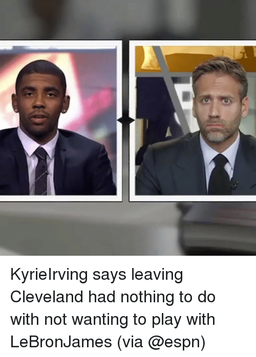 Espn, Memes, and Cleveland: KyrieIrving says leaving Cleveland had nothing to do with not wanting to play with LeBronJames (via @espn)