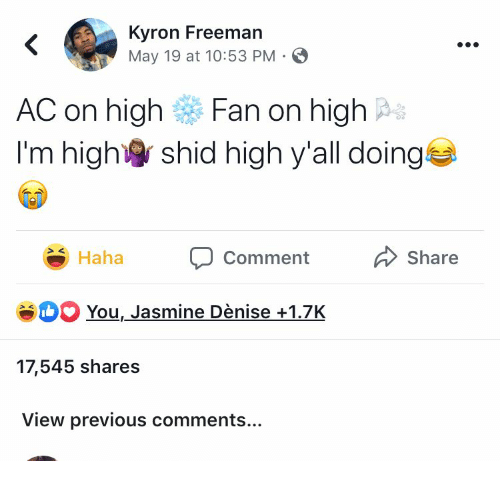 May 19, Haha, and Jasmine: Kyron Freeman  May 19 at 10:53 PM  <  AC on high  Fan on high  I'm high  shid high y'all doing  Share  Haha  Comment  SH You, Jasmine Dènise+1.7K  17,545 shares  View previous comments...