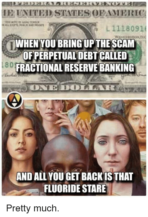 Memes, Bank, and Banks: L 1118091  WHEN YOU BRING UPTHE SCAM  OFPERPETUALMDEBT CALLED  FRACTIONAL RESERVE BANKING  AND ALL YOU GET BACK IS THAT  FLUORIDE STARE Pretty much.