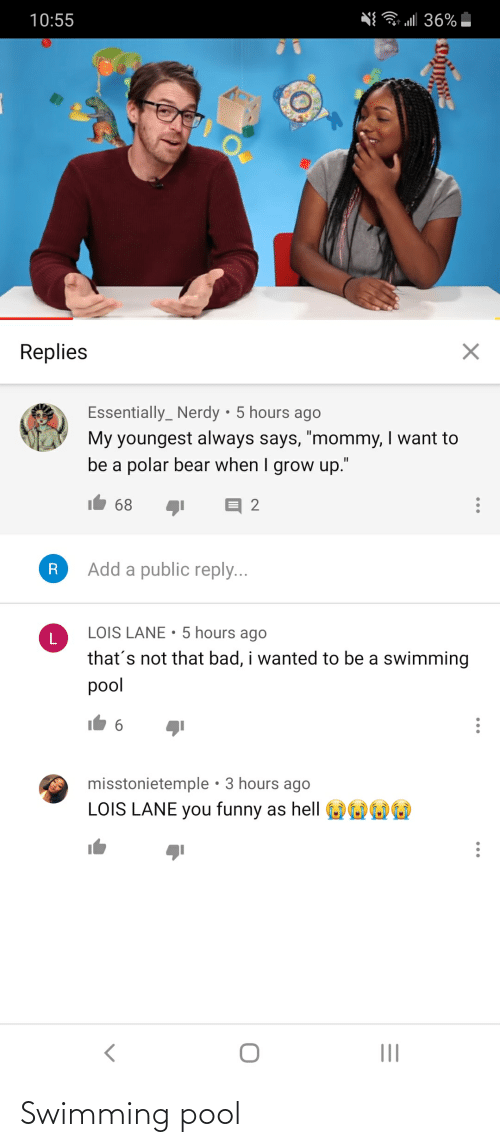 "Bad, Funny, and Bear: l 36%  10:55  Replies  Essentially_ Nerdy • 5 hours ago  My youngest always says, ""mommy, I want to  be a polar bear when I grow up.""  68  2  Add a public reply...  R  LOIS LANE • 5 hours ago  that's not that bad, i wanted to be a swimming  pool  misstonietemple • 3 hours ago  LOIS LANE you funny as hell  II Swimming pool"