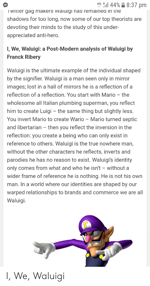 Nas, Relationships, and Superman: l 44%8:37 pm  4G  I Witter gag makers vvaiuigi nas remainea in the  shadows for too long, now some of our top theorists are  devoting their minds to the study of this under-  appreciated anti-hero.  I, We, Waluigi: a Post-Modern analysis of Waluigi by  Franck Ribery  Waluigi is the ultimate example of the individual shaped  by the signifier. Waluigi is a man seen only in mirror  images; lost in a hall of mirrors he is a reflection of a  reflection of a reflection. You start with Mario - the  wholesome all Italian plumbing superman, you reflect  him to create Luigi the same thing but slightly less.  You invert Mario to create Wario Mario turned septic  and libertarian - then you reflect the inversion in the  reflection: you create a being who can only exist in  reference to others. Waluigi is the true nowhere man,  without the other characters he reflects, inverts and  parodies he has no reason to exist. Waluigi's identity  only comes from what and who he isn't without a  wider frame of reference he is nothing. He is not his own  man. In a world where our identities are shaped by our  warped relationships to brands and commerce we are all  Waluigi I, We, Waluigi