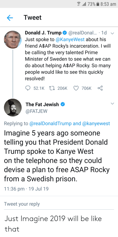 A$AP Rocky, Be Like, and Donald Trump: l 73%8:53 am  Tweet  Donald J. Trump@realDonal... 1d  Just spoke to @KanyeWest about his  friend A$AP Rocky's incarceration. I will  be calling the very talented Prime  Minister of Sweden to see what we can  do about helping A$AP Rocky. So many  people would like to see this quickly  resolved!  206K  52.1K  706K  The Fat Jewish  @FATJEW  Replying to @realDonaldTrump and @kanyewest  Imagine 5 years ago someone  telling you that President Donald  Trump spoke to Kanye West  on the telephone so they could  devise a plan to free ASAP Rocky  from a Swedish prison.  11:36 pm 19 Jul 19  Tweet your reply Just Imagine 2019 will be like that