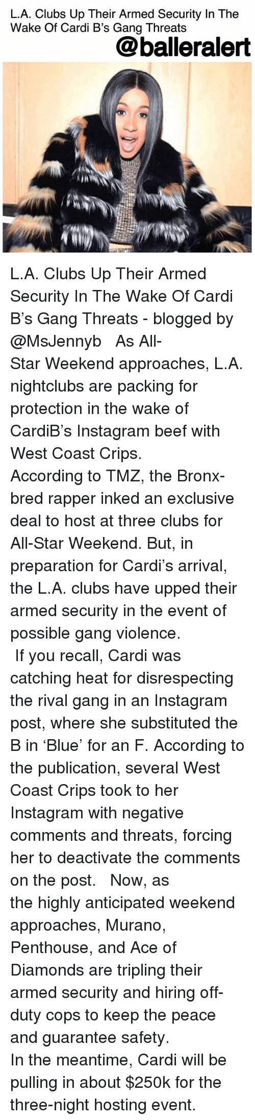 All Star, Beef, and Crips: L.A. Clubs Up Their Armed Security In The  Wake Of Cardi B's Gang Threats  @balleralert  IN L.A. Clubs Up Their Armed Security In The Wake Of Cardi B's Gang Threats - blogged by @MsJennyb ⠀⠀⠀⠀⠀⠀⠀ ⠀⠀⠀⠀⠀⠀⠀ As All-Star Weekend approaches, L.A. nightclubs are packing for protection in the wake of CardiB's Instagram beef with West Coast Crips. ⠀⠀⠀⠀⠀⠀⠀ ⠀⠀⠀⠀⠀⠀⠀ According to TMZ, the Bronx-bred rapper inked an exclusive deal to host at three clubs for All-Star Weekend. But, in preparation for Cardi's arrival, the L.A. clubs have upped their armed security in the event of possible gang violence. ⠀⠀⠀⠀⠀⠀⠀ ⠀⠀⠀⠀⠀⠀⠀ If you recall, Cardi was catching heat for disrespecting the rival gang in an Instagram post, where she substituted the B in 'Blue' for an F. According to the publication, several West Coast Crips took to her Instagram with negative comments and threats, forcing her to deactivate the comments on the post. ⠀⠀⠀⠀⠀⠀⠀ ⠀⠀⠀⠀⠀⠀⠀ Now, as the highly anticipated weekend approaches, Murano, Penthouse, and Ace of Diamonds are tripling their armed security and hiring off-duty cops to keep the peace and guarantee safety. ⠀⠀⠀⠀⠀⠀⠀ ⠀⠀⠀⠀⠀⠀⠀ In the meantime, Cardi will be pulling in about $250k for the three-night hosting event.