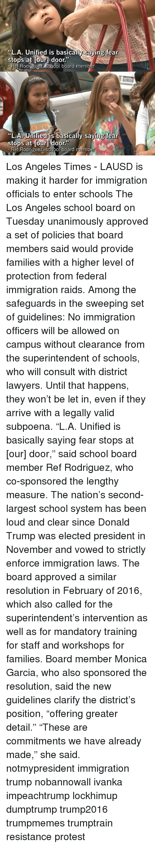 """Donald Trump, Memes, and Protest: """"L.A. Unified is basically saying fear  stops at our door.""""  Rei Rodriguez, School board member  """"L.A. Unified is basically sa  fear  stops at Dour door  Ref Rodriguez, school board memb Los Angeles Times - LAUSD is making it harder for immigration officials to enter schools The Los Angeles school board on Tuesday unanimously approved a set of policies that board members said would provide families with a higher level of protection from federal immigration raids. Among the safeguards in the sweeping set of guidelines: No immigration officers will be allowed on campus without clearance from the superintendent of schools, who will consult with district lawyers. Until that happens, they won't be let in, even if they arrive with a legally valid subpoena. """"L.A. Unified is basically saying fear stops at [our] door,"""" said school board member Ref Rodriguez, who co-sponsored the lengthy measure. The nation's second-largest school system has been loud and clear since Donald Trump was elected president in November and vowed to strictly enforce immigration laws. The board approved a similar resolution in February of 2016, which also called for the superintendent's intervention as well as for mandatory training for staff and workshops for families. Board member Monica Garcia, who also sponsored the resolution, said the new guidelines clarify the district's position, """"offering greater detail."""" """"These are commitments we have already made,"""" she said. notmypresident immigration trump nobannowall ivanka impeachtrump lockhimup dumptrump trump2016 trumpmemes trumptrain resistance protest"""