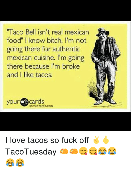 "Memes, Ecards, and Mexican Food: l acO Bell ISn't real mexican  food"" I know bitch, I'm not  going there for authentic  mexican cuisine. I'm going  there because I'm broke  and I like tacos.  your  e cards  some ecards com I love tacos so fuck off ✌🖕 TacoTuesday 🌮🌮😋😋😂😂😂😂"