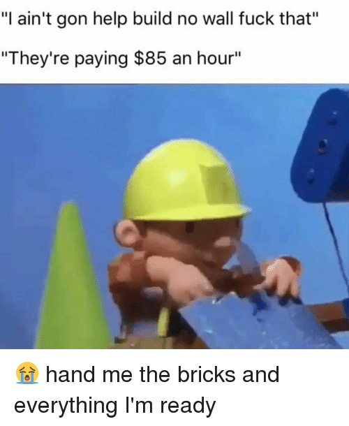 "Memes, Fuck That, and 🤖: ""l ain't gon help build no wall fuck that""  ""They're paying $85 an hour"" 😭 hand me the bricks and everything I'm ready"