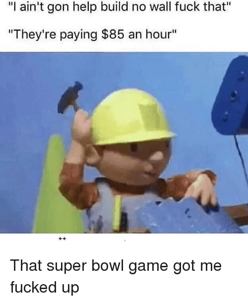 """Memes, Fuck That, and Bowl Games: """"l ain't gon help build no wall fuck that""""  """"They're paying $85 an hour"""" That super bowl game got me fucked up"""