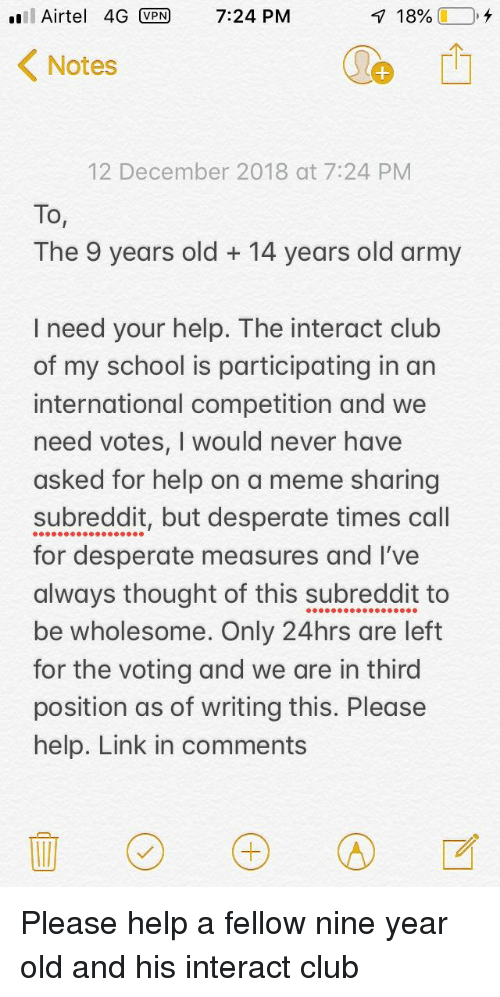 Club, Desperate, and Meme: l Airtel 4G VPN 7:24 PM  1890 (1-0,  Notes  12 December 2018 at 7:24 PM  To,  The 9 years old +14 years old army  I need your help. The interact club  of my school is participating in an  international competition and we  need votes, I would never have  asked for help on a meme sharing  subreddit, but desperate times call  for desperate measures and I've  always thought of this subreddit to  be wholesome. Only 24hrs are left  for the voting and we are in third  position as of writing this. Please  help. Link in comments