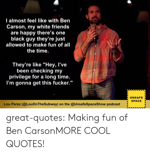 """Ben Carson, Friends, and Tumblr: l almost feel like with Ben  Carson, my white friends  are happy there's one  black guy they're just  allowed to make fun of all  the time  They're like """"Hey, l've  been checking my  privilege for a long time  I'm gonna get this fucker.""""  UNSAFE  SPACE  Lou Perez (@LouOn TheSubway) on the @UnsafeSpaceShow podcast great-quotes:  Making fun of Ben CarsonMORE COOL QUOTES!"""