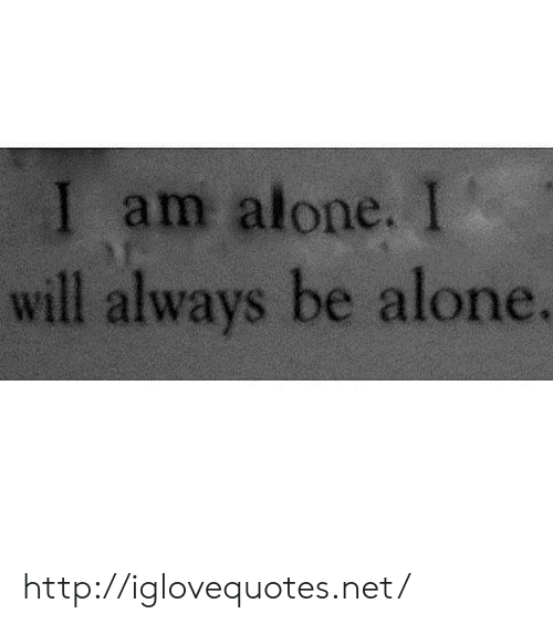Being Alone, Http, and Net: l am alone. I  will always be alone. http://iglovequotes.net/
