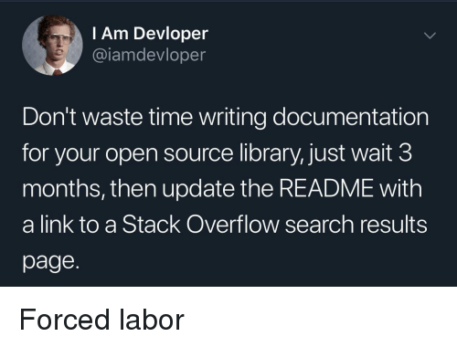 Library, Link, and Search: l Am Devloper  @iamdevloper  Don't waste time writing documentation  for your open source library, just wait 3  months, then update the README with  a link to a Stack Overflow search results  page. Forced labor