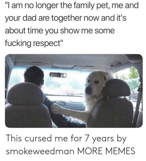 """Dad, Dank, and Family: """"l am no longer the family pet, me and  your dad are together now and it's  about time you show me some  fucking respect"""" This cursed me for 7 years by smokeweedman MORE MEMES"""