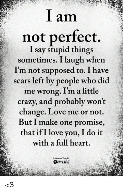 Crazy, Life, and Love: l am  not perfect.  I say stupid things  sometimes. I laugh when  I'm not supposed to. I have  scars left by people who did  me wrong. I'm a little  crazy, and probably won't  change. Love me or not  But I make one promise,  that if I love you, I do it  with a full heart.  Lessons Taught  By LIFE <3