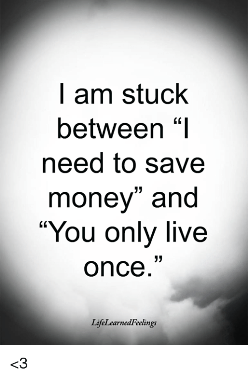 "Memes, Money, and Live: l am stuck  between ""I  need to save  money"" and  You only live  once  LifeLearnedFeelings <3"