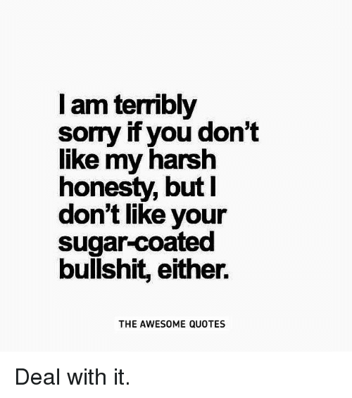 L Am Terribly Sorry If You Dont Like My Harsh Honesty But I Dont
