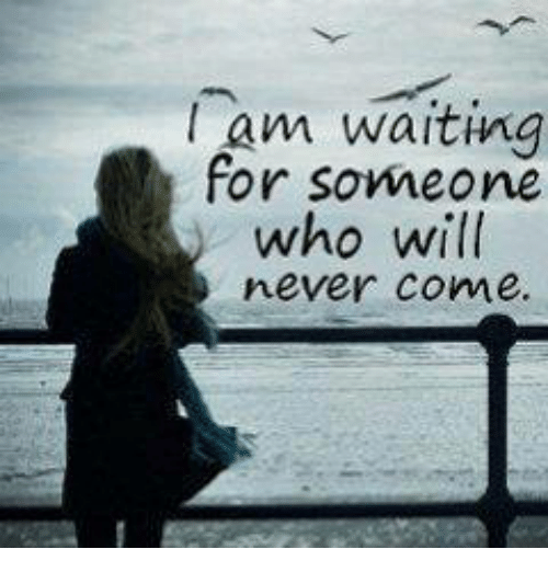 Waiting For Someone Who Will Never Come Quotes