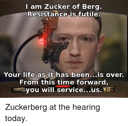 Funny, Life, and Time: l am Zucker of Berg.  Resistance is futile  Your life as it has been...is over.  From this time forward,  you will service...us. Zuckerberg at the hearing today.